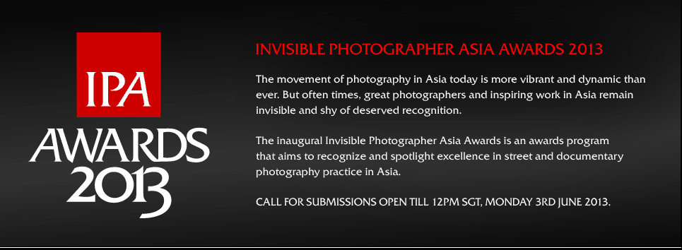 The movement of photography in Asia today is more vibrant and dynamic than ever. But often times, great photographers and inspiring work in Asia remain invisible and shy of deserved recognition.  The inaugural Invisible Photographer Asia Awards is an awards program that aims to recognize and spotlight excellence in photography in the street and documentary tradition by photographers in Asia.  Call for Submissions: Now open till 12PM SGT, Monday 3rd June 2013.